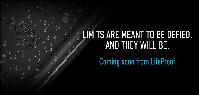 Limits are meant to be defied. And they will be. Coming soon from LifeProof.